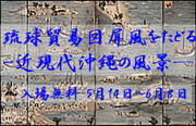 平成30年度春季展示「琉球貿易図屏風をたどるー近現代沖縄の風景―」